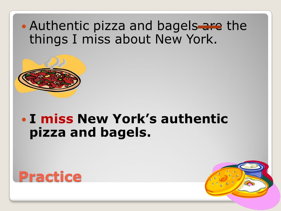 Practice Authentic pizza and bagels are the things I miss about New York.