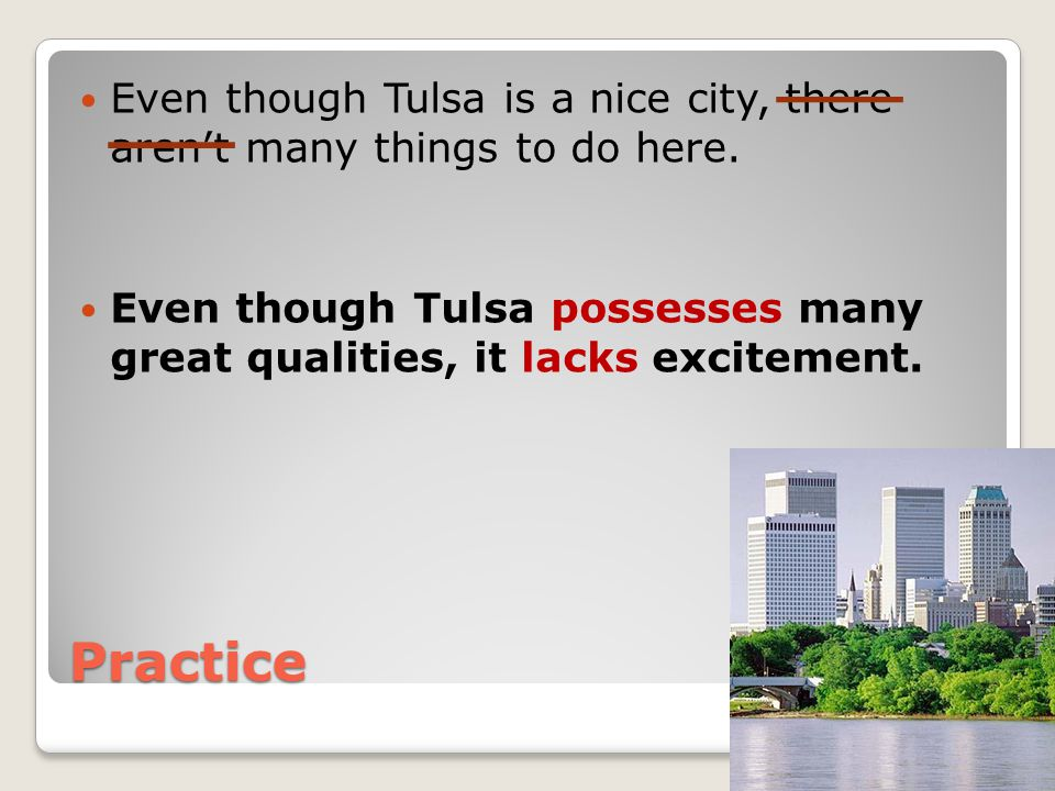 Practice Even though Tulsa is a nice city, there aren't many things to do here. Even though Tulsa possesses many great qualities, it lacks excitement.