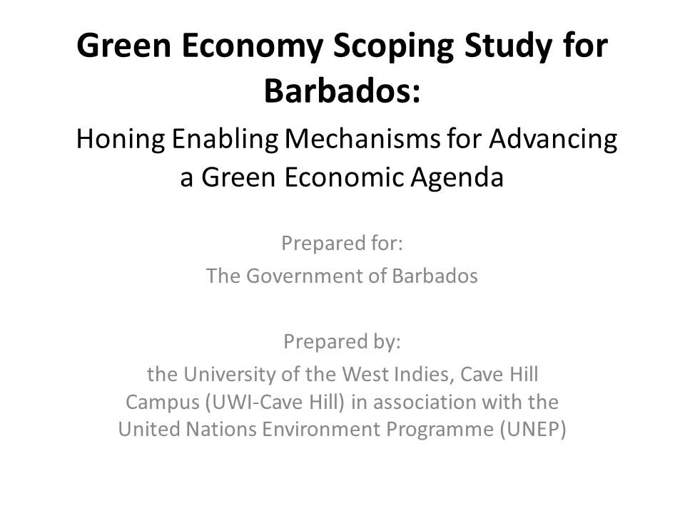 Green Economy Scoping Study for Barbados: Honing Enabling Mechanisms for Advancing a Green Economic Agenda Prepared for: The Government of Barbados Prepared by: the University of the West Indies, Cave Hill Campus (UWI-Cave Hill) in association with the United Nations Environment Programme (UNEP)