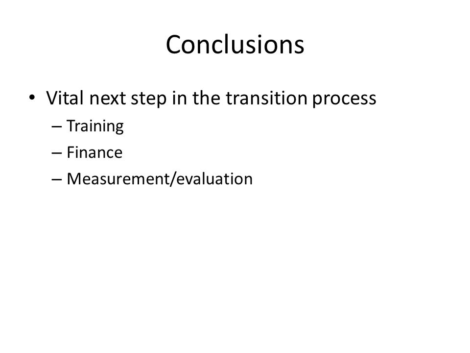 Conclusions Vital next step in the transition process – Training – Finance – Measurement/evaluation