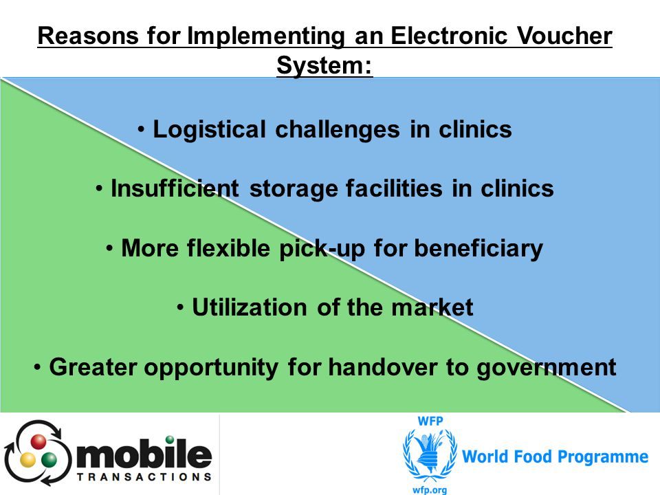 Reasons for Implementing an Electronic Voucher System: Logistical challenges in clinics Insufficient storage facilities in clinics More flexible pick-up for beneficiary Utilization of the market Greater opportunity for handover to government