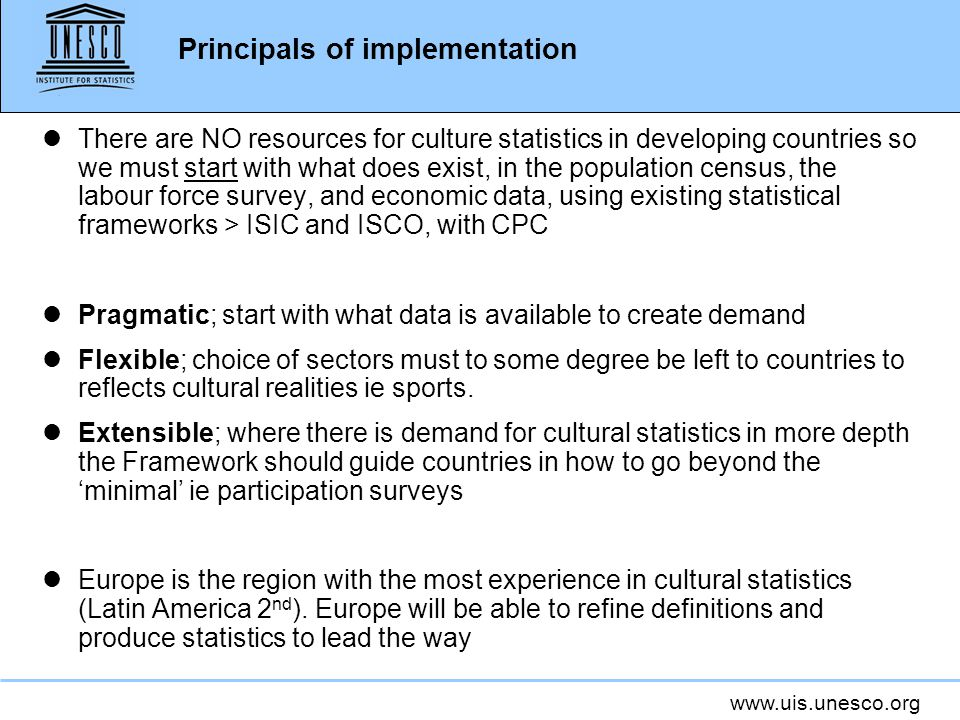 www.uis.unesco.org Principals of implementation lThere are NO resources for culture statistics in developing countries so we must start with what does exist, in the population census, the labour force survey, and economic data, using existing statistical frameworks > ISIC and ISCO, with CPC lPragmatic; start with what data is available to create demand lFlexible; choice of sectors must to some degree be left to countries to reflects cultural realities ie sports.