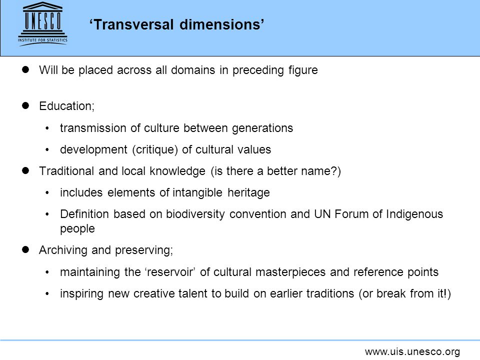 www.uis.unesco.org 'Transversal dimensions' lWill be placed across all domains in preceding figure lEducation; transmission of culture between generations development (critique) of cultural values lTraditional and local knowledge (is there a better name ) includes elements of intangible heritage Definition based on biodiversity convention and UN Forum of Indigenous people lArchiving and preserving; maintaining the 'reservoir' of cultural masterpieces and reference points inspiring new creative talent to build on earlier traditions (or break from it!)