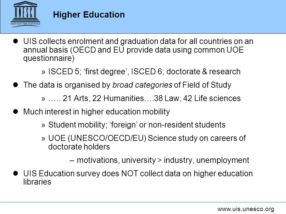 www.uis.unesco.org Higher Education lUIS collects enrolment and graduation data for all countries on an annual basis (OECD and EU provide data using common UOE questionnaire) »ISCED 5; 'first degree', ISCED 6; doctorate & research lThe data is organised by broad categories of Field of Study »…..