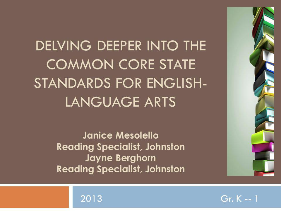 DELVING DEEPER INTO THE COMMON CORE STATE STANDARDS FOR ENGLISH- LANGUAGE ARTS Janice Mesolello Reading Specialist, Johnston Jayne Berghorn Reading Specialist, Johnston 2013Gr.