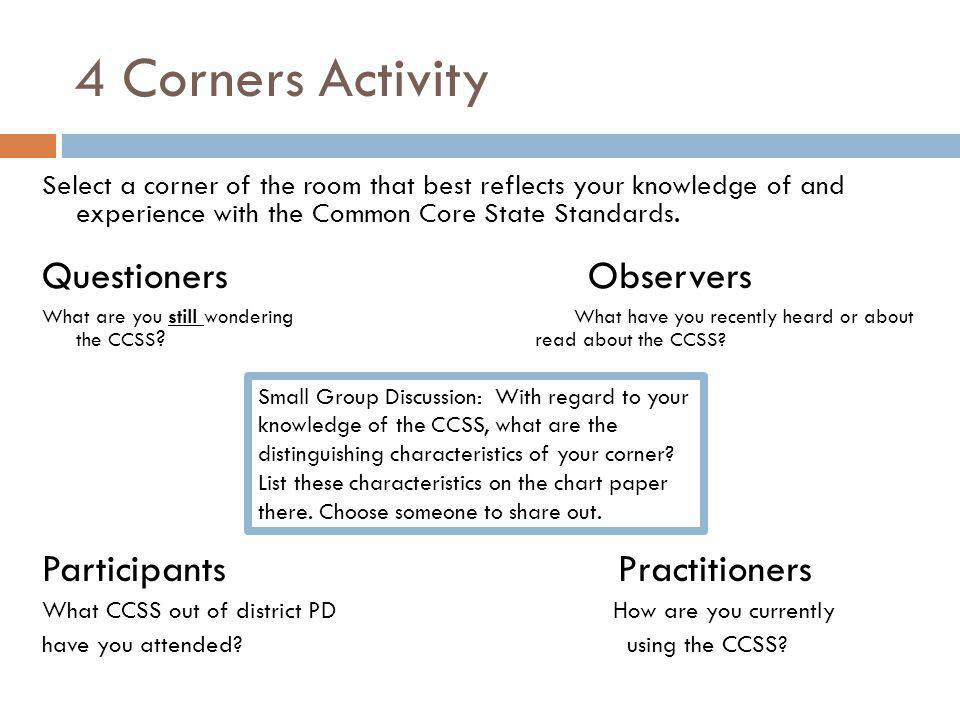 4 Corners Activity Small Group Discussion: With regard to your knowledge of the CCSS, what are the distinguishing characteristics of your corner.
