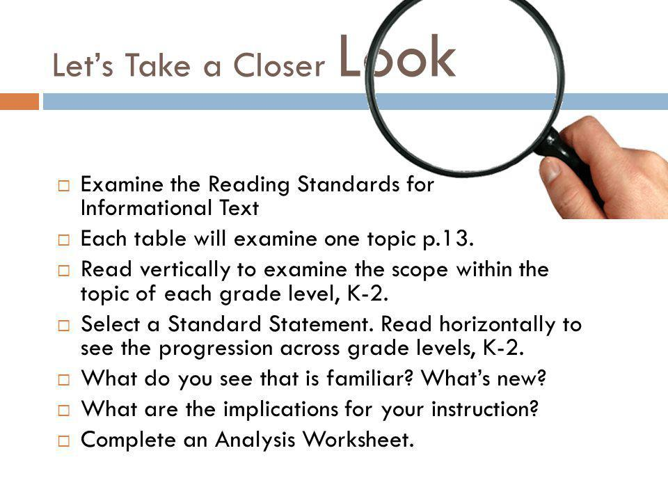Let's Take a Closer Look  Examine the Reading Standards for Informational Text  Each table will examine one topic p.13.