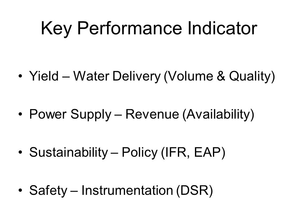 Key Performance Indicator Yield – Water Delivery (Volume & Quality) Power Supply – Revenue (Availability) Sustainability – Policy (IFR, EAP) Safety –