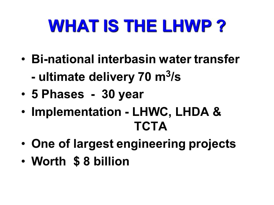WHAT IS THE LHWP ? Bi-national interbasin water transfer - ultimate delivery 70 m 3 /s 5 Phases - 30 year Implementation - LHWC, LHDA & TCTA One of la