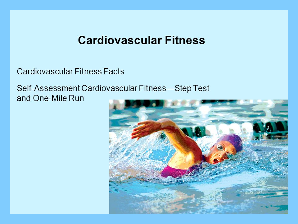Cardiovascular Fitness Cardiovascular Fitness Facts Self-Assessment Cardiovascular Fitness—Step Test and One-Mile Run