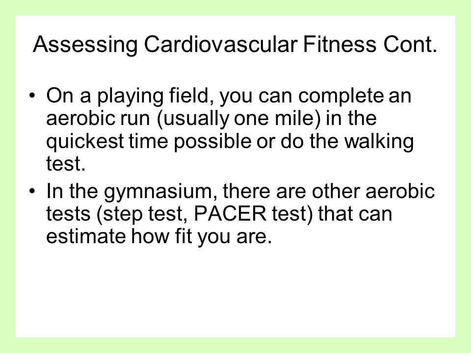 Assessing Cardiovascular Fitness Cont. On a playing field, you can complete an aerobic run (usually one mile) in the quickest time possible or do the