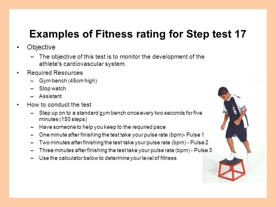 Examples of Fitness rating for Step test 17 Objective –The objective of this test is to monitor the development of the athlete's cardiovascular system
