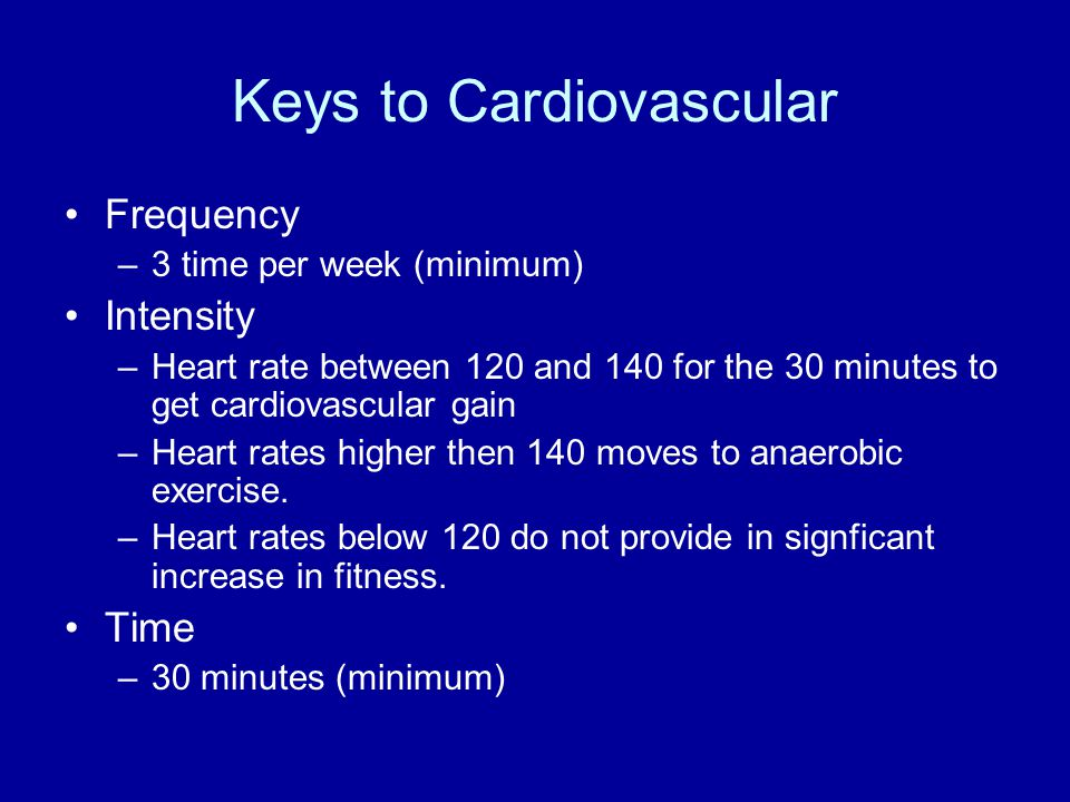 Keys to Cardiovascular Frequency –3 time per week (minimum) Intensity –Heart rate between 120 and 140 for the 30 minutes to get cardiovascular gain –H