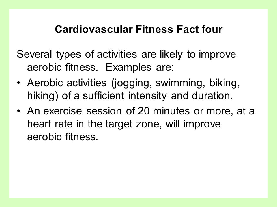 Cardiovascular Fitness Fact four Several types of activities are likely to improve aerobic fitness. Examples are: Aerobic activities (jogging, swimmin