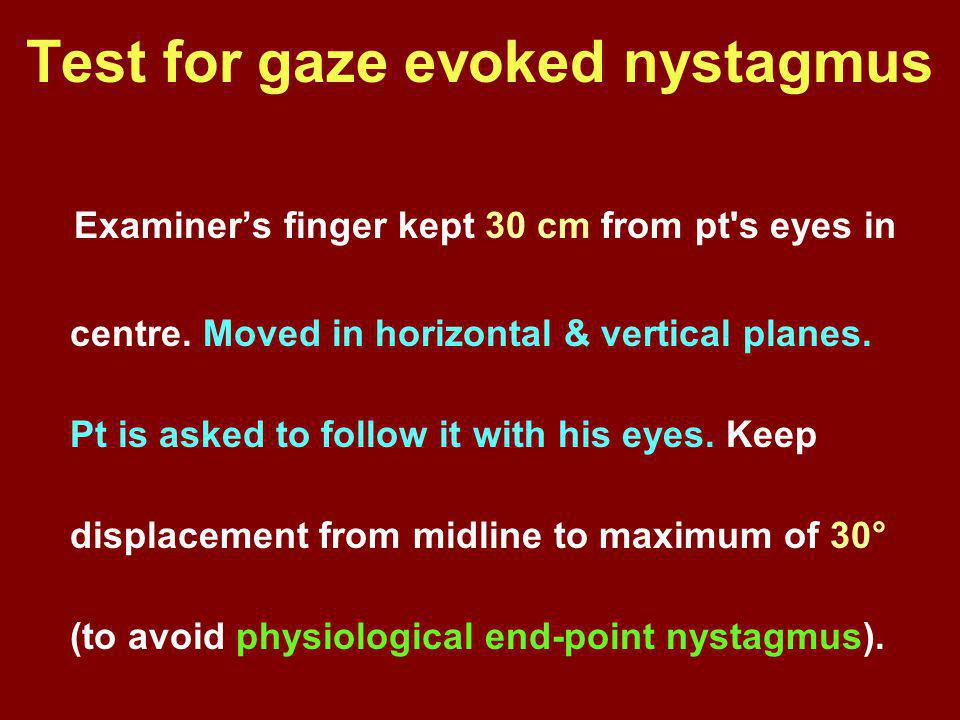 Examiner's finger kept 30 cm from pt's eyes in centre. Moved in horizontal & vertical planes. Pt is asked to follow it with his eyes. Keep displacemen