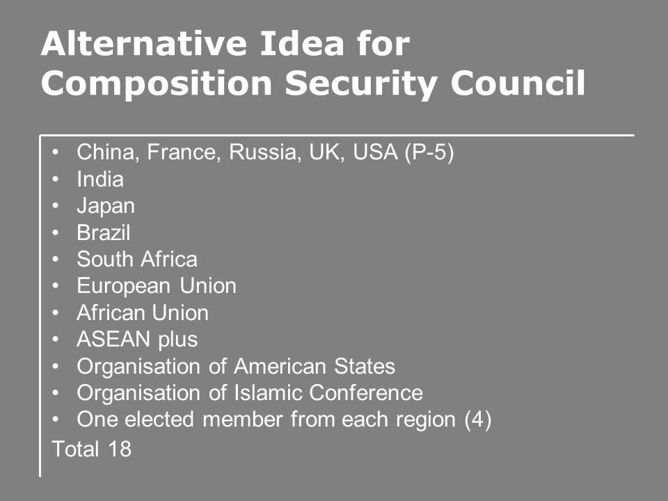 Alternative Idea for Composition Security Council China, France, Russia, UK, USA (P-5) India Japan Brazil South Africa European Union African Union ASEAN plus Organisation of American States Organisation of Islamic Conference One elected member from each region (4) Total 18