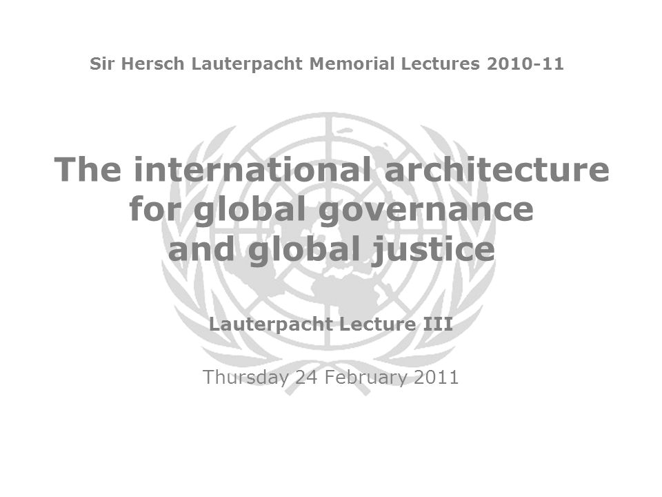 The international architecture for global governance and global justice Sir Hersch Lauterpacht Memorial Lectures 2010-11 Lauterpacht Lecture III Thursday 24 February 2011