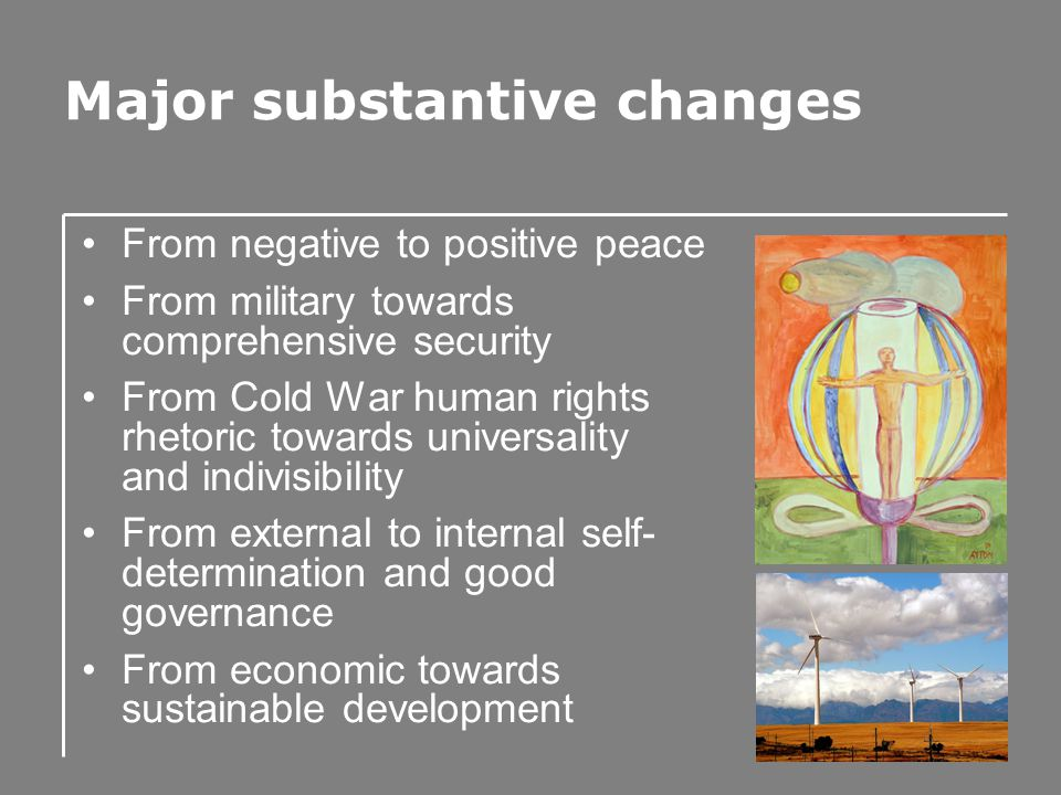 Major substantive changes From negative to positive peace From military towards comprehensive security From Cold War human rights rhetoric towards universality and indivisibility From external to internal self- determination and good governance From economic towards sustainable development