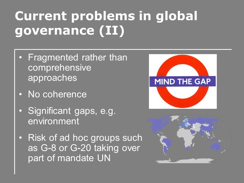 Current problems in global governance (II) Fragmented rather than comprehensive approaches No coherence Significant gaps, e.g.