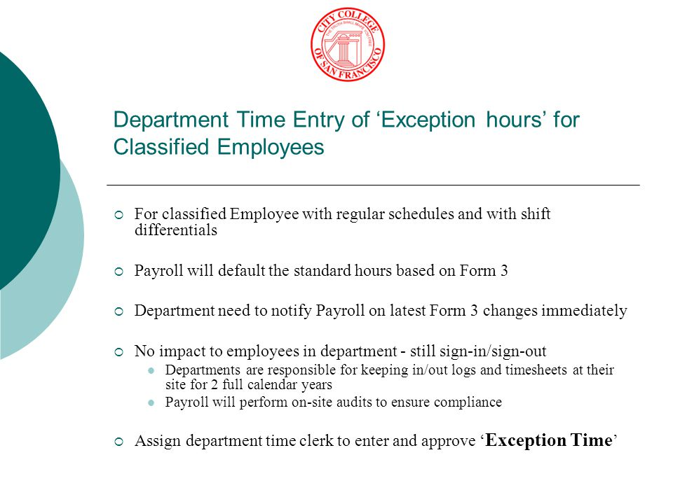 Department Time Entry of 'Exception hours' for Classified Employees  For classified Employee with regular schedules and with shift differentials  Payroll will default the standard hours based on Form 3  Department need to notify Payroll on latest Form 3 changes immediately  No impact to employees in department - still sign-in/sign-out Departments are responsible for keeping in/out logs and timesheets at their site for 2 full calendar years Payroll will perform on-site audits to ensure compliance  Assign department time clerk to enter and approve ' Exception Time '