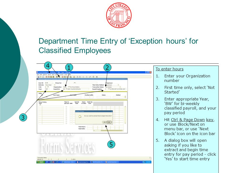 Department Time Entry of 'Exception hours' for Classified Employees To enter hours 1.Enter your Organization number 2.First time only, select 'Not Started' 3.Enter appropriate Year, 'BW' for bi-weekly classified payroll, and your pay period 4.Hit Ctrl & Page Down key, or use Block/Next on menu bar, or use 'Next Block' icon on the icon bar 5.A dialog box will open asking if you like to extract and begin time entry for pay period - click 'Yes' to start time entry 12 3 4 5