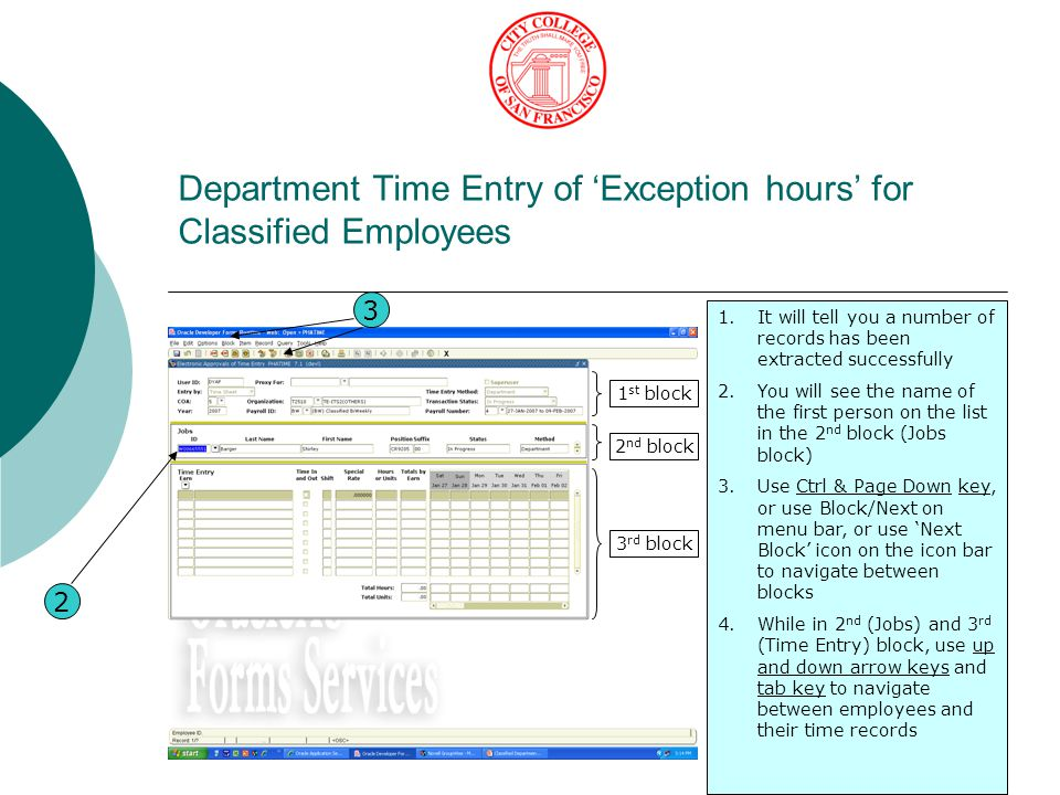 Department Time Entry of 'Exception hours' for Classified Employees 1.It will tell you a number of records has been extracted successfully 2.You will see the name of the first person on the list in the 2 nd block (Jobs block) 3.Use Ctrl & Page Down key, or use Block/Next on menu bar, or use 'Next Block' icon on the icon bar to navigate between blocks 4.While in 2 nd (Jobs) and 3 rd (Time Entry) block, use up and down arrow keys and tab key to navigate between employees and their time records 2 1 st block 2 nd block 3 rd block 3
