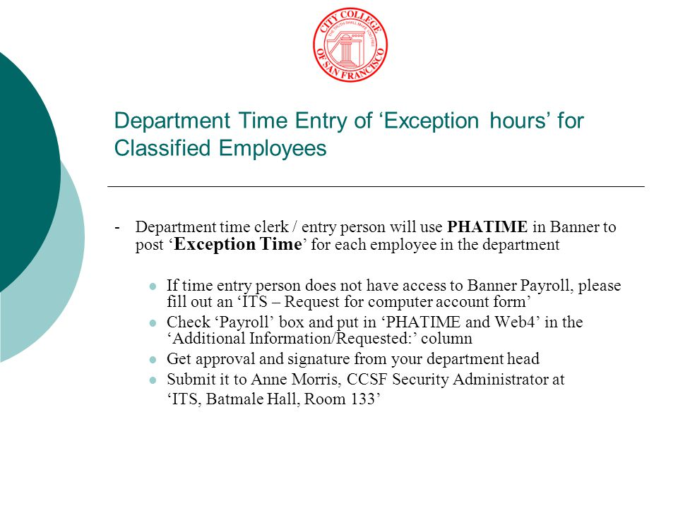 Department Time Entry of 'Exception hours' for Classified Employees Override Labor Distribution 1.Enter the override FOPAL 2.Split the exception hours equally and accordingly 3.Always remember to hit F10 key to 'Save' your work 1 2