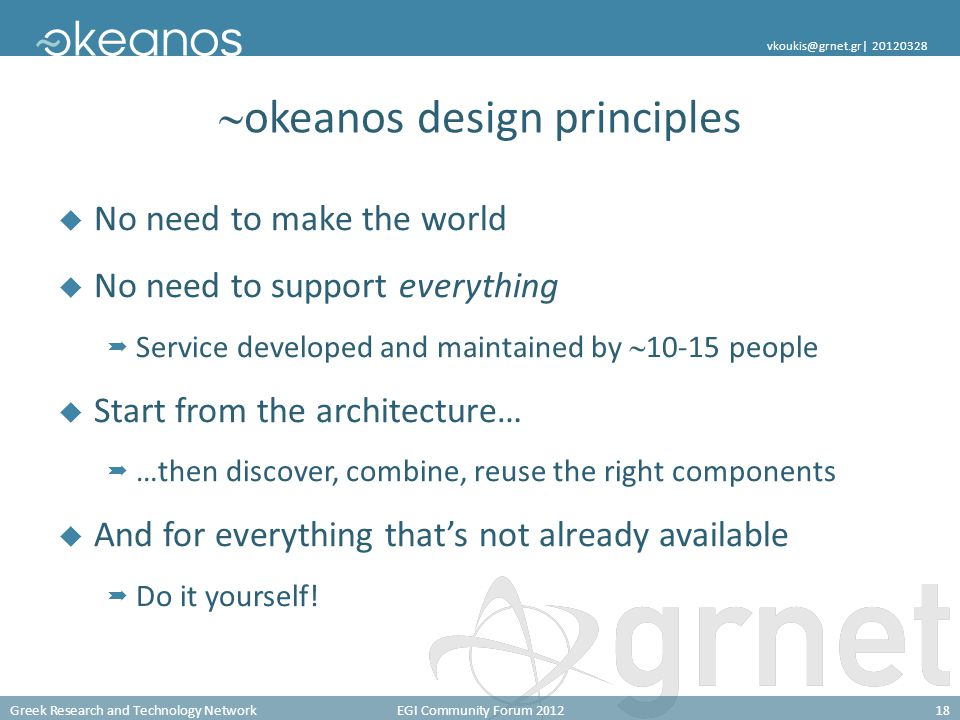 Greek Research and Technology NetworkEGI Community Forum 201218 vkoukis@grnet.gr| 20120328  okeanos design principles  No need to make the world  No need to support everything  Service developed and maintained by  10-15 people  Start from the architecture…  …then discover, combine, reuse the right components  And for everything that's not already available  Do it yourself!