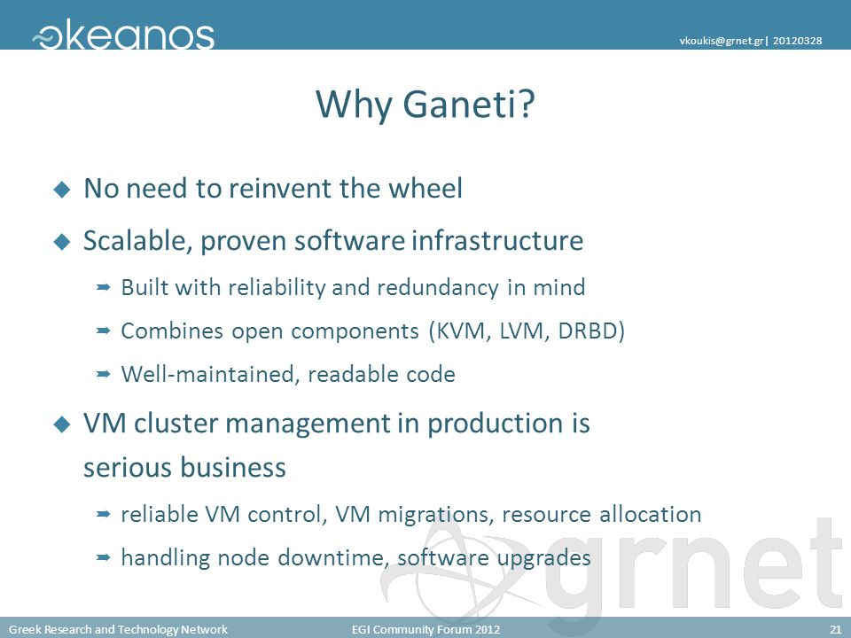 Greek Research and Technology NetworkEGI Community Forum 201221 vkoukis@grnet.gr  20120328 Why Ganeti?  No need to reinvent the wheel  Scalable, pro