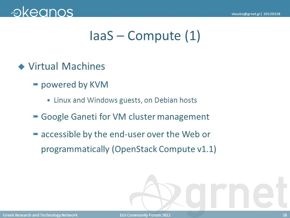 Greek Research and Technology NetworkEGI Community Forum 201228 vkoukis@grnet.gr| 20120328 IaaS – Compute (1)  Virtual Machines  powered by KVM Linux and Windows guests, on Debian hosts  Google Ganeti for VM cluster management  accessible by the end-user over the Web or programmatically (OpenStack Compute v1.1)