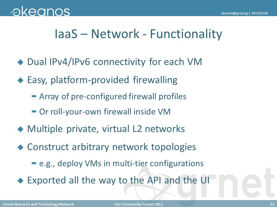 Greek Research and Technology NetworkEGI Community Forum 201232 vkoukis@grnet.gr| 20120328 IaaS – Network - Functionality  Dual IPv4/IPv6 connectivity for each VM  Easy, platform-provided firewalling  Array of pre-configured firewall profiles  Or roll-your-own firewall inside VM  Multiple private, virtual L2 networks  Construct arbitrary network topologies  e.g., deploy VMs in multi-tier configurations  Exported all the way to the API and the UI