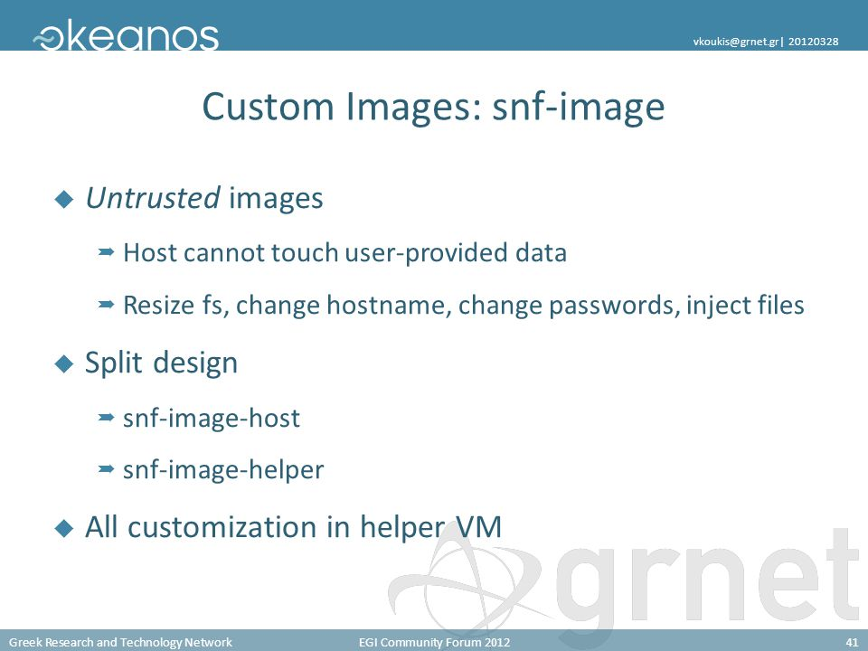 Greek Research and Technology NetworkEGI Community Forum 201241 vkoukis@grnet.gr| 20120328 Custom Images: snf-image  Untrusted images  Host cannot touch user-provided data  Resize fs, change hostname, change passwords, inject files  Split design  snf-image-host  snf-image-helper  All customization in helper VM