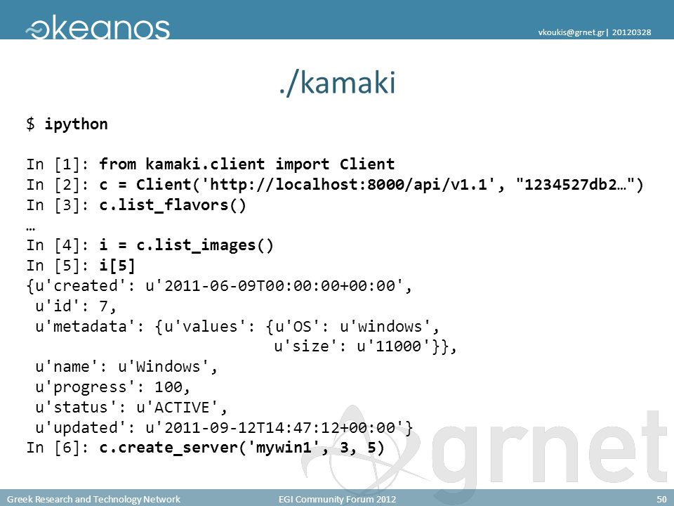Greek Research and Technology NetworkEGI Community Forum 201250 vkoukis@grnet.gr| 20120328./kamaki $ ipython In [1]: from kamaki.client import Client In [2]: c = Client( http://localhost:8000/api/v1.1 , 1234527db2… ) In [3]: c.list_flavors() … In [4]: i = c.list_images() In [5]: i[5] {u created : u 2011-06-09T00:00:00+00:00 , u id : 7, u metadata : {u values : {u OS : u windows , u size : u 11000 }}, u name : u Windows , u progress : 100, u status : u ACTIVE , u updated : u 2011-09-12T14:47:12+00:00 } In [6]: c.create_server( mywin1 , 3, 5)