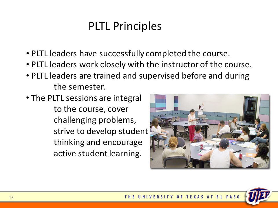 PLTL leaders have successfully completed the course. PLTL leaders work closely with the instructor of the course. PLTL leaders are trained and supervi