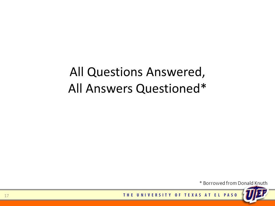17 All Questions Answered, All Answers Questioned* * Borrowed from Donald Knuth
