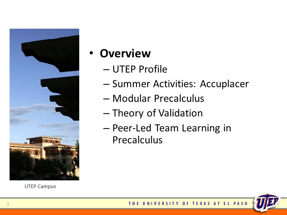 2 Overview – UTEP Profile – Summer Activities: Accuplacer – Modular Precalculus – Theory of Validation – Peer-Led Team Learning in Precalculus UTEP Ca