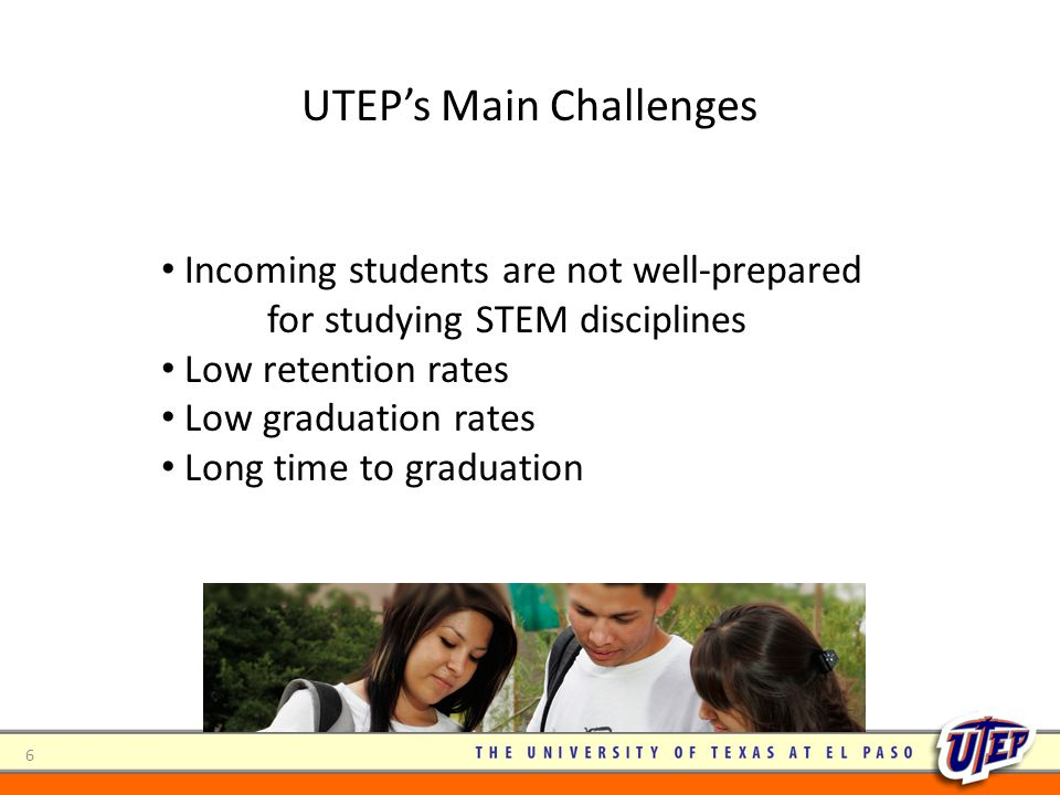 6 UTEP's Main Challenges Incoming students are not well-prepared for studying STEM disciplines Low retention rates Low graduation rates Long time to g