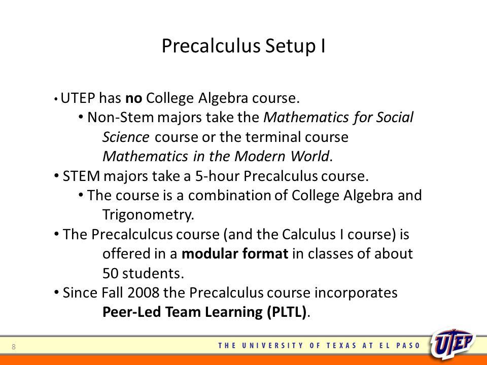 Precalculus Setup I UTEP has no College Algebra course. Non-Stem majors take the Mathematics for Social Science course or the terminal course Mathemat