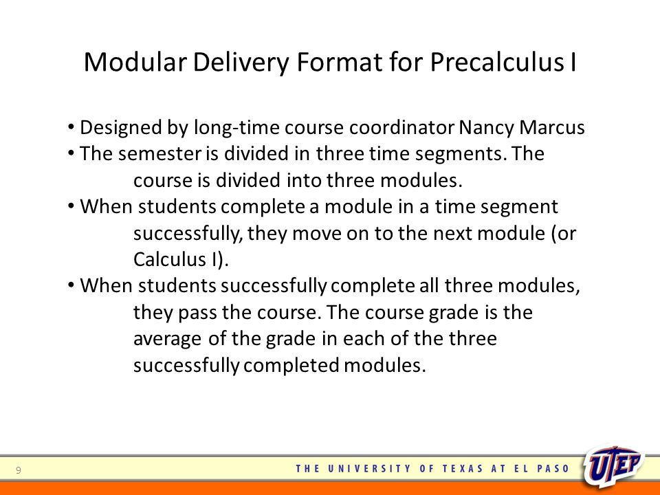 Modular Delivery Format for Precalculus I 9 Designed by long-time course coordinator Nancy Marcus The semester is divided in three time segments. The