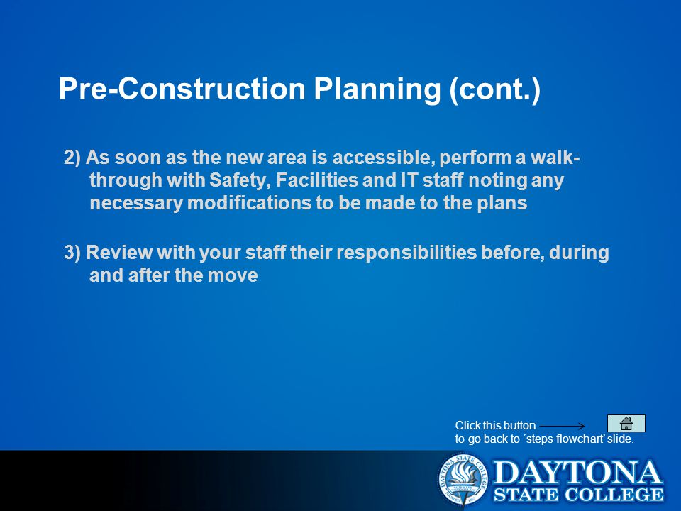 Pre-Construction Planning (cont.) 2) As soon as the new area is accessible, perform a walk- through with Safety, Facilities and IT staff noting any necessary modifications to be made to the plans 3) Review with your staff their responsibilities before, during and after the move Click this button to go back to 'steps flowchart' slide.