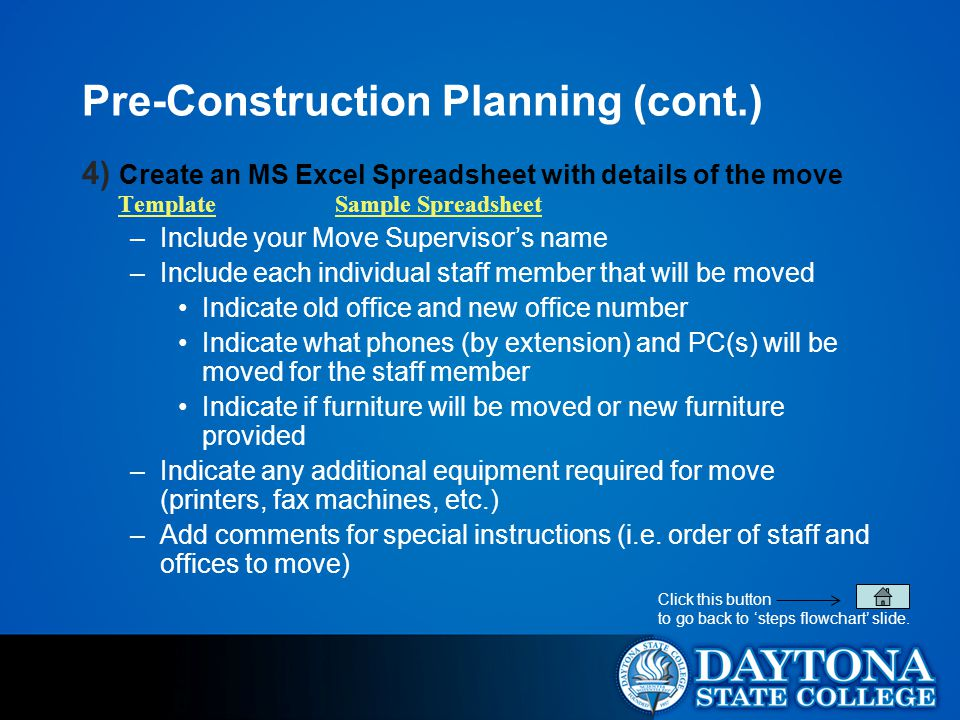 Pre-Construction Planning (cont.) 4) Create an MS Excel Spreadsheet with details of the move Template Sample Spreadsheet TemplateSample Spreadsheet –Include your Move Supervisor's name –Include each individual staff member that will be moved Indicate old office and new office number Indicate what phones (by extension) and PC(s) will be moved for the staff member Indicate if furniture will be moved or new furniture provided –Indicate any additional equipment required for move (printers, fax machines, etc.) –Add comments for special instructions (i.e.