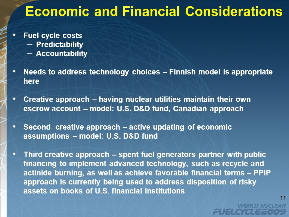 Economic and Financial Considerations Fuel cycle costs – Predictability – Accountability Needs to address technology choices – Finnish model is appropriate here Creative approach – having nuclear utilities maintain their own escrow account – model: U.S.
