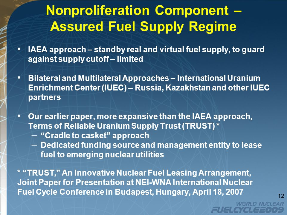 Nonproliferation Component – Assured Fuel Supply Regime IAEA approach – standby real and virtual fuel supply, to guard against supply cutoff – limited Bilateral and Multilateral Approaches – International Uranium Enrichment Center (IUEC) – Russia, Kazakhstan and other IUEC partners Our earlier paper, more expansive than the IAEA approach, Terms of Reliable Uranium Supply Trust (TRUST) * – Cradle to casket approach – Dedicated funding source and management entity to lease fuel to emerging nuclear utilities * TRUST, An Innovative Nuclear Fuel Leasing Arrangement, Joint Paper for Presentation at NEI-WNA International Nuclear Fuel Cycle Conference in Budapest, Hungary, April 18,