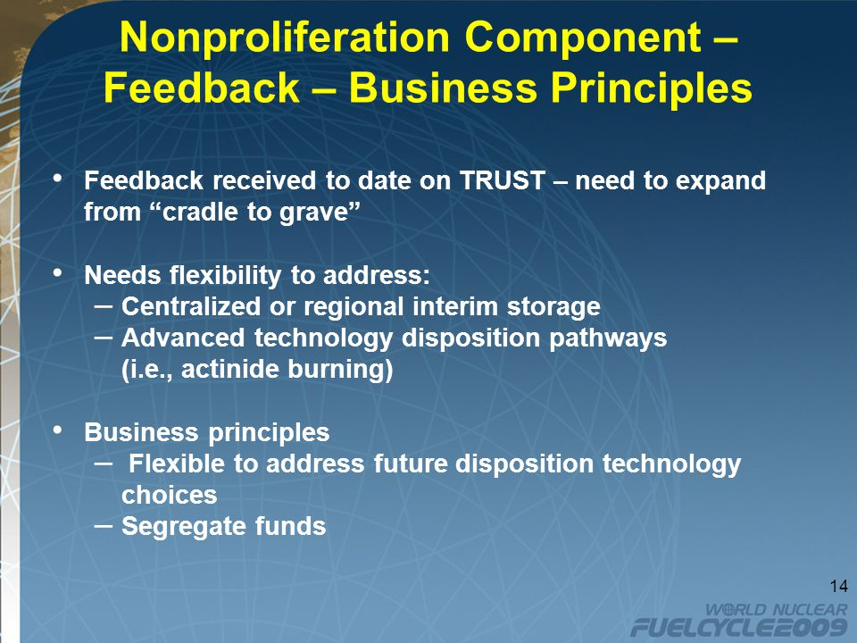 Nonproliferation Component – Feedback – Business Principles Feedback received to date on TRUST – need to expand from cradle to grave Needs flexibility to address: – Centralized or regional interim storage – Advanced technology disposition pathways (i.e., actinide burning) Business principles – Flexible to address future disposition technology choices – Segregate funds 14
