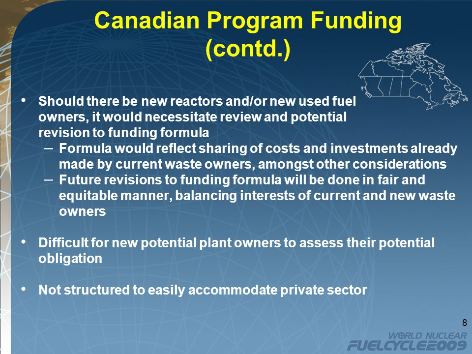 Canadian Program Funding (contd.) Should there be new reactors and/or new used fuel owners, it would necessitate review and potential revision to funding formula – Formula would reflect sharing of costs and investments already made by current waste owners, amongst other considerations – Future revisions to funding formula will be done in fair and equitable manner, balancing interests of current and new waste owners Difficult for new potential plant owners to assess their potential obligation Not structured to easily accommodate private sector 8