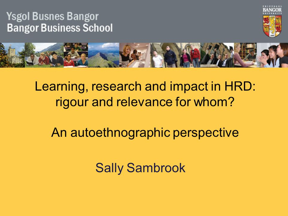 Sally Sambrook Learning, research and impact in HRD: rigour and relevance for whom.