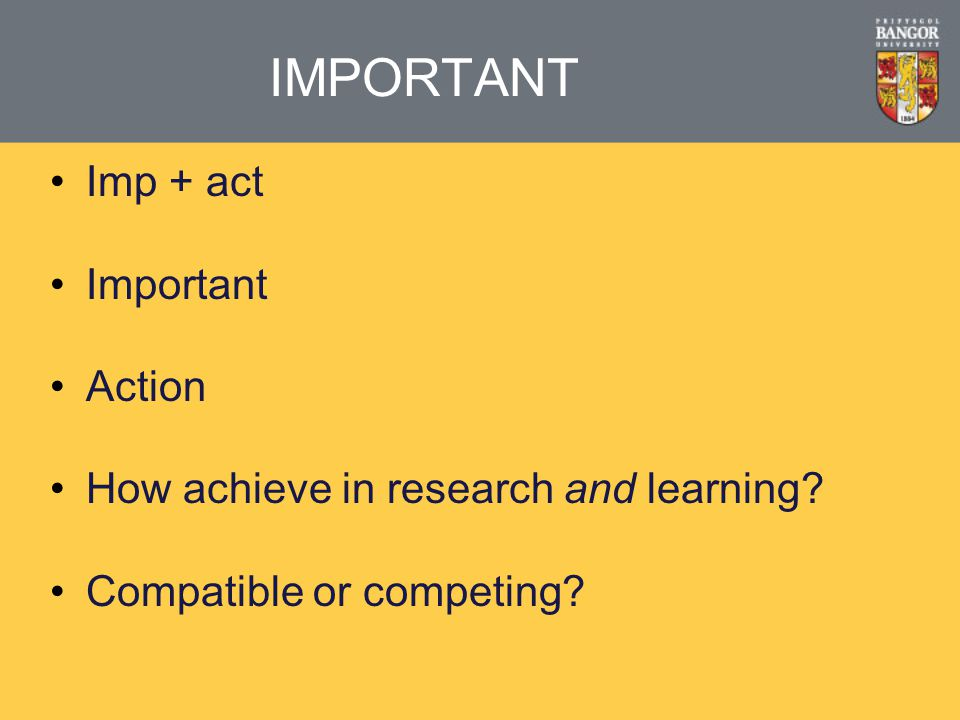 IMPORTANT Imp + act Important Action How achieve in research and learning? Compatible or competing?
