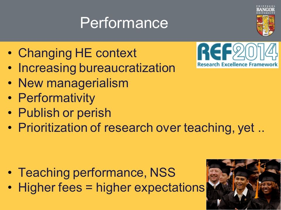 Performance Changing HE context Increasing bureaucratization New managerialism Performativity Publish or perish Prioritization of research over teaching, yet..
