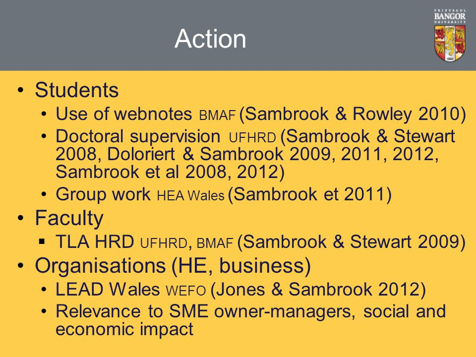 Action Students Use of webnotes BMAF (Sambrook & Rowley 2010) Doctoral supervision UFHRD (Sambrook & Stewart 2008, Doloriert & Sambrook 2009, 2011, 2012, Sambrook et al 2008, 2012) Group work HEA Wales (Sambrook et 2011) Faculty  TLA HRD UFHRD, BMAF (Sambrook & Stewart 2009) Organisations (HE, business) LEAD Wales WEFO (Jones & Sambrook 2012) Relevance to SME owner-managers, social and economic impact