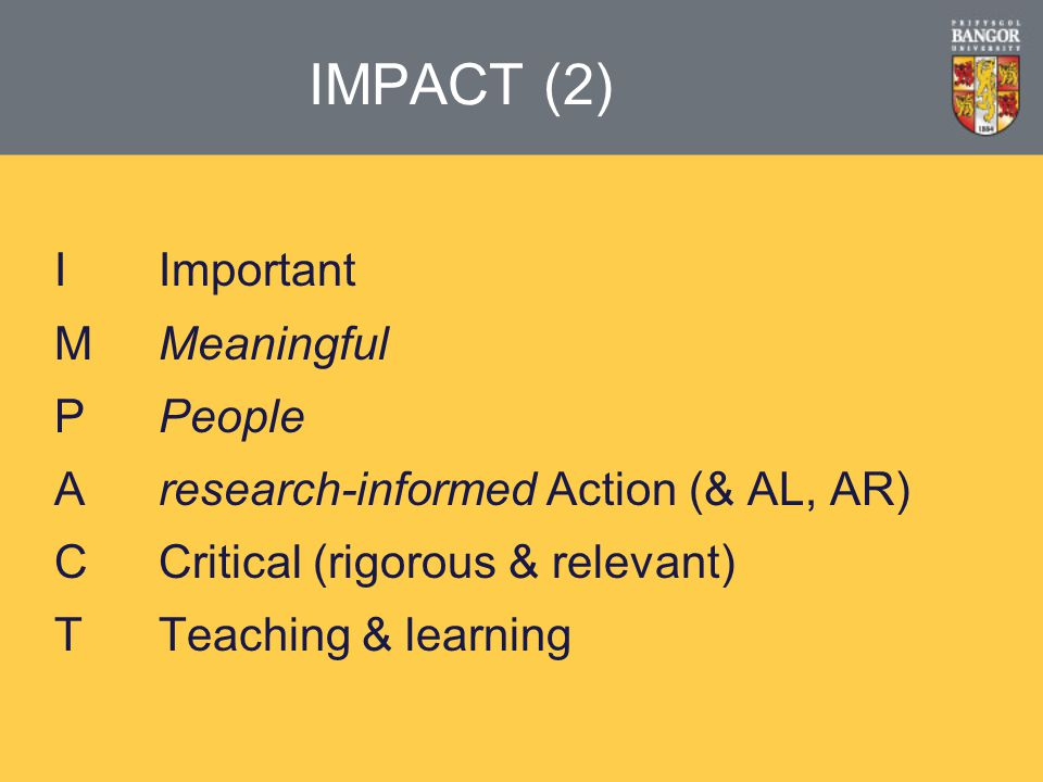 IMPACT (2) IImportant MMeaningful PPeople Aresearch-informed Action (& AL, AR) CCritical (rigorous & relevant) TTeaching & learning